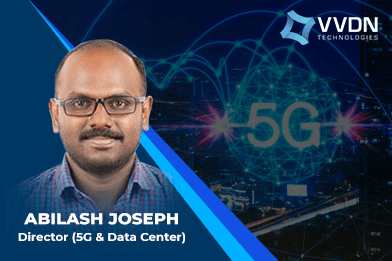 By next year, India could see a few 5G field deployments: Abilash Joseph, VVDN Technologies